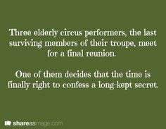 Three elderly circus performers, the last surviving members of their troupe meet for a final reunion. One of them decided that the time is finally right to confess a long kept secret.