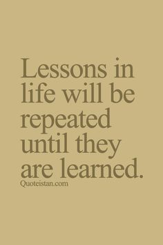#Lessons in life will be repeated until they are #learned. http://www.quoteistan.com/2015/09/lessons-in-life-will-be-repeated-until.html