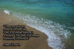 Albert Einstein:  There are only two ways to live your life.