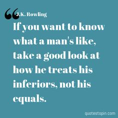 J.K. Rowling          #Quotes #Quote : If you want to know what a mans like, take a good look at how he treats his inferiors, not his equals.