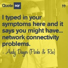 I typed in your symptoms here and it says you might have... network connectivity problems. - Andy Dwyer (Parks and Rec) #quotesqr #quotes #funnyquotes