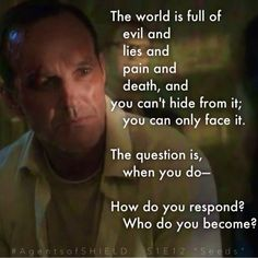 """The world is full of evil and lies and pain and death. And you can't hide from it; you can only face it. The question is, when you do: how do you respond? Who do you become?"" —""Phil Coulson in Marvel's Agents of S.H.I.E.L.D. S1E12 ""Seeds"""