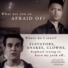 """What are you so afraid of?"" - ""Where do I start? Elevators, Snakes, Clowns, Raphael trying to burn my junk off..."" , Shadowhunters 2x02"