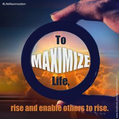 To maximize life, rise and enable others to rise!
