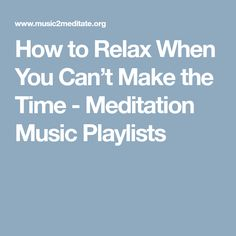 How to Relax When You Can't Make the Time - Meditation Music Playlists