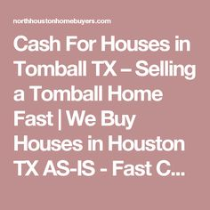 Cash For Houses in Tomball TX – Selling a Tomball Home Fast | We Buy Houses in Houston TX AS-IS - Fast Cash for Houston Homes | North Houston Home Buyers