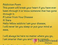 Addiction Poem This poem will break your heart if you have ever been through it or know someone that has gone through it. A Letter From Your Disease © Siera Hello fellow addicts I am your disease, I will never let you sleep or put your mind at ease,  I will always be here no matter where you go, I am smarter than you and I am in control,  Family, friends, and loved ones they won't matter anymore, I'll take everything you got and still want something more  I was there for you in ...