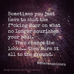 Sometimes you just have to shut the fucking door on what no longer nourishes your soul. Then change the locks.......then burn it all to the ground.