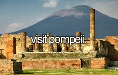 """Visit Pompeii"": The story of Pompeii is so very sad, but I think it would still be interesting to visit."