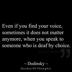 Even if you find your voice, sometimes it does not matter anymore, when you speak to someone who is deaf by choice.