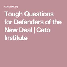 WEEK 21. Tough Questions for Defenders of the New Deal | Cato Institute