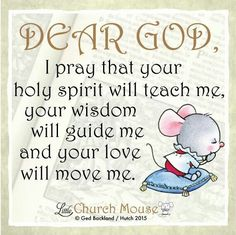 ♡✢♡ Dear God, I pray that your holy spirit will teach me, your wisdom will guide me and your love will move me. Amen...Little Church Mouse 30 Dec. 2015 ♡✢♡