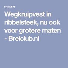 Wegkruipvest in ribbelsteek, nu ook voor grotere maten - Breiclub.nl Knitting, Crochet, Tops, Sink Tops, Accessories, Craft Work, Tricot, Breien, Stricken