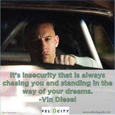 It's insecurity that is always chasing you and standing in the way of your dreams. -Vin Diesel