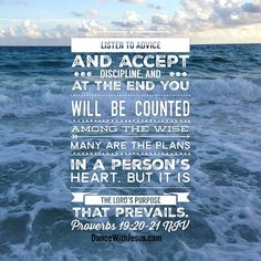 Listen to advice and accept discipline, and at the end you will be counted among the wise. Many are the plans in a person's heart, but it is the LORD's purpose that prevails. Proverbs 19:20-21 NIV #lord #advice #wise #purpose #heart
