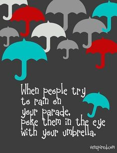 When people try to rain on your parade, poke them in the eye with your umbrella. Haha.