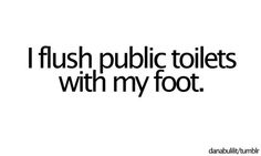 Yup... TOTALLY me! Squat over, pee, then turn around and flush with your foot! never touch anything!