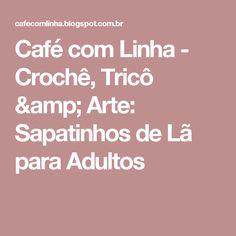 Café com Linha - Crochê, Tricô & Arte: Sapatinhos de Lã para Adultos