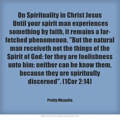On Spirituality in Christ Jesus- Until your spirit man experiences something by faith, it remains a far- fetched phenomenon. But the natural man receiveth not the things of the Spirit of God: for they are foolishness unto him: neither can he know them, because they are spiritually discerned. (1Cor 2:14)