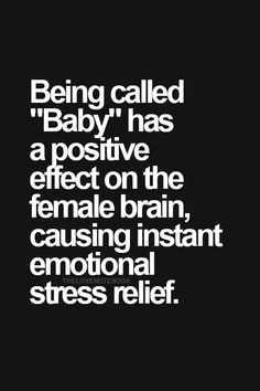 "Being called ""Baby"" has a positive effect on the female brain, causing instant emotional stress relief. The Words, Emotional Stress, English, Thats The Way, Love You, My Love, Hopeless Romantic, Queen, My Guy"