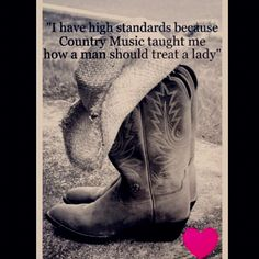"""""""I have high standards because Country Music taught me how a man should treat a lady"""" <3 (along w/ my daddy of course!!)"""