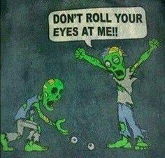 "when u are dead and become a zombie your mom will be like ""don't roll your eyes at me!!!!!!!!!"" (Halloween Humor)"