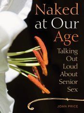 Naked At Our Age: Talking Out Loud About Senior Sex    Seasoned is sexy, and author Joan Price speaks frankly about the ins and outs of senior sexuality and sensuality in her book Naked at Our age: Talking Out Loud About Senior Sex.