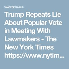 Trump Repeats Lie About Popular Vote in Meeting With Lawmakers - The New York Times https://www.nytimes.com/2017/01/23/us/politics/donald-trump-congress-democrats.html
