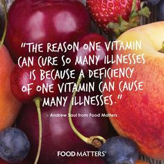 """""""The reason one vitamin can cure so many illnesses is because a deficiency of one vitamin can cause many illnesses."""" - Andrew Saul from Food Matters www.foodmatters.tv"""