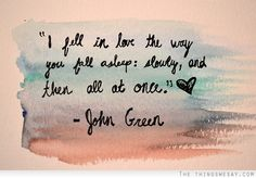 """I fell in love the way you fall asleep... s l o w l y... and then, all at once."" ~John Green"