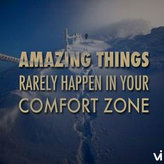 Amazing things rarely happen in your comfort zone.