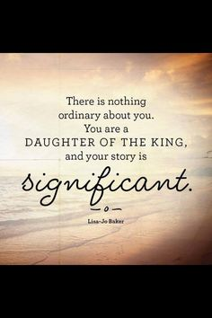 I am a daughter of the Most High King, and my story is significant, no matter what my past or mistakes are.