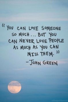 You can love someone so much,but you can never love people as much as you can miss them J.Green