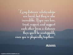 "Visit http://longdistancerelationshipmiracle.com/pinterest ""Long distance relationships are hard, but they're also incredible. If you can love, trust, respect, and support each other from a distance then you'll be unstoppable once you're physically together."" – Anon"