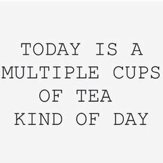 Today is a multiple cups of tea kind of day
