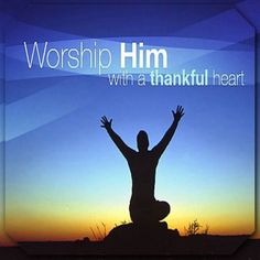 Worship Him. with a thankful heart!