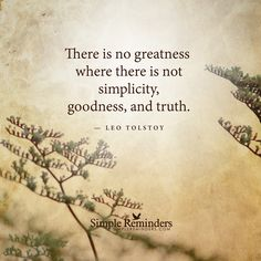 There is no greatness where there is not simplicity, goodness, and truth. — Leo Tolstoy