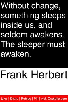 Frank Herbert - Without change, something sleeps inside us, and seldom awakens. The sleeper must awaken. #quotations #quotes