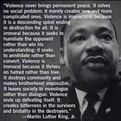 """Violence never brings permanent peace. It solves no social problem: it merely creates new & more complicated ones. ... It creates bitterness in the survivors & brutality in the destroyers."" - Martin Luther King Jr."