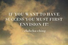 IF YOU WANT TO HAVE SUCCESS YOU MUST FIRST ENVISION IT!