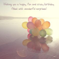 Wishing you a happy, fun and crazy birthday filled with wonderful surprises!