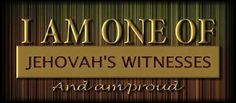 I am one of Jehovah's Witnesses and I am proud of that. I love Jehovah's organization.