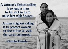 A woman's highest calling is to lead a man to his soul so as to unite him with Source. A man's highest calling is to protect a woman so she is free to walk the earth unharmed. ~Cherokee Proverb