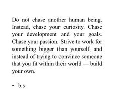 Don't chase another human being, chase your curiosity. Don't try and convince someone that you fit within their world- build your own. - Bianca Sparacino
