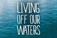 Living Off Our Waters