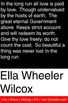 Ella Wheeler Wilcox - In the long run all love is paid by love,  Though undervalued by the hosts of earth;  The great eternal Government above  Keeps strict account and will redeem its worth.  Give thy love freely; do not count the cost;  So beautiful a thing was never lost In the long run. #quotations #quotes