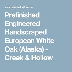 Prefinished Engineered Handscraped European White Oak (Alaska) - Creek & Hollow