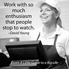 Work with so much enthusiasm that people stop to watch. -David Young #ALittleGuide