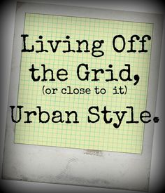 Living Off the Grid, (or Close to it) Urban Style - Survival Mom