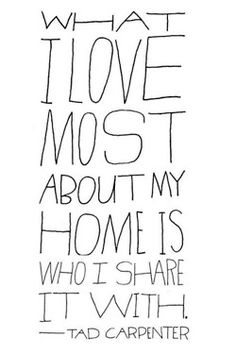 So true! This is why moving does not phase me. A house is 4 walls and a roof. A home is who is in it! Any house will do so long as I have my family :)